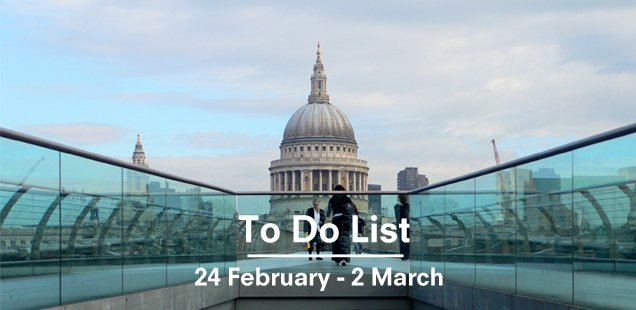 London To Do List – 24 February - 2 March