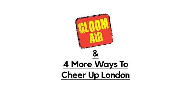 gloom aid cheer up london